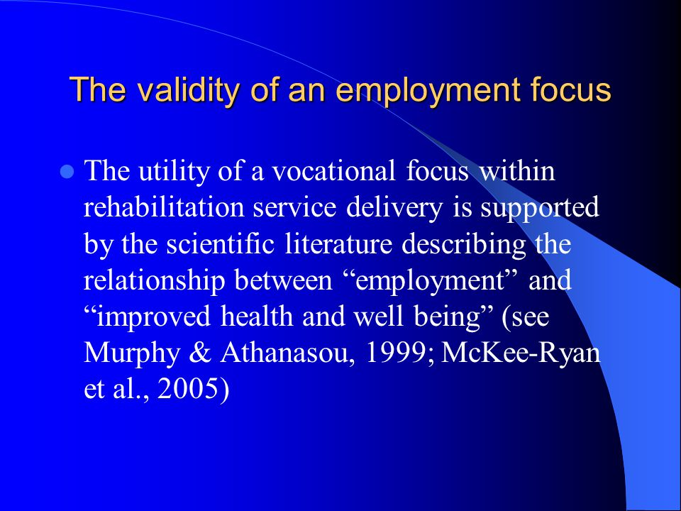The validity of an employment focus The utility of a vocational focus within rehabilitation service delivery is supported by the scientific literature describing the relationship between employment and improved health and well being (see Murphy & Athanasou, 1999; McKee-Ryan et al., 2005)