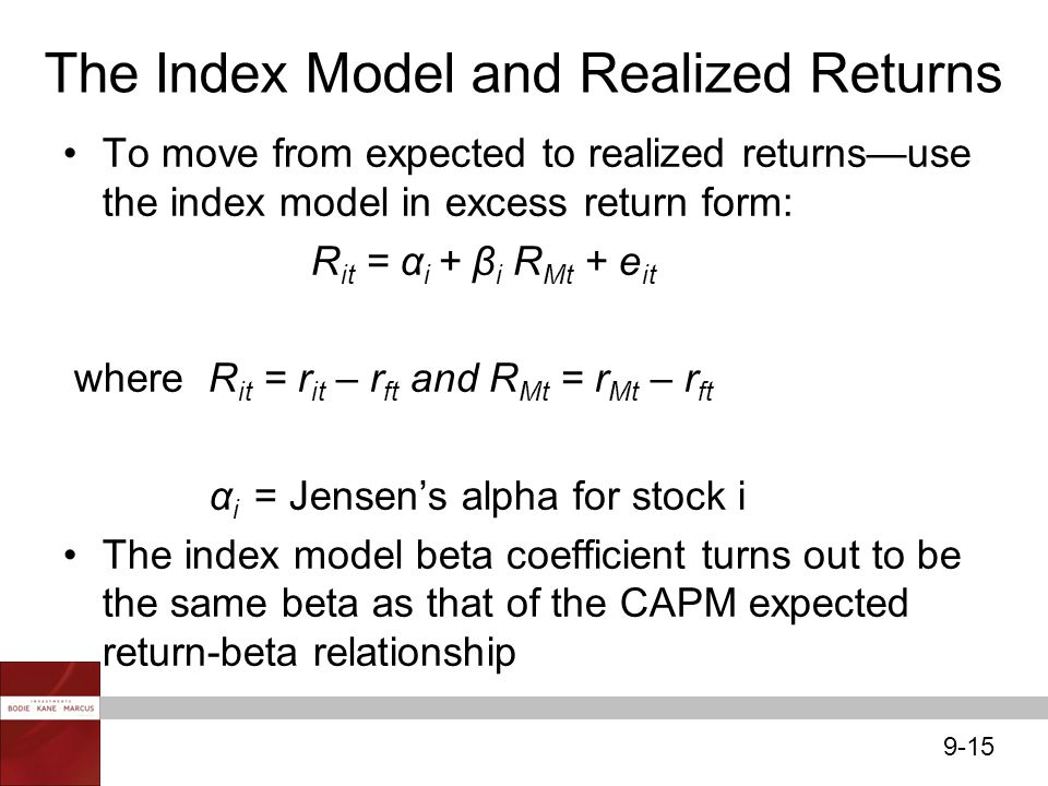 9-15 The Index Model and Realized Returns To move from expected to realized returns—use the index model in excess return form: R it = α i + β i R Mt +