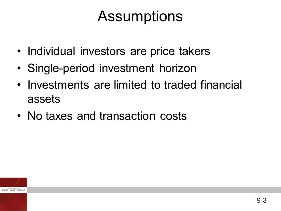 9-3 Individual investors are price takers Single-period investment horizon Investments are limited to traded financial assets No taxes and transaction