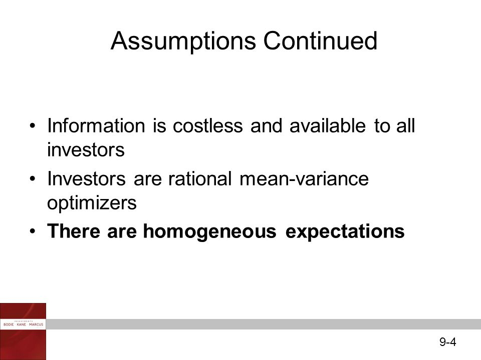 9-4 Information is costless and available to all investors Investors are rational mean-variance optimizers There are homogeneous expectations Assumpti