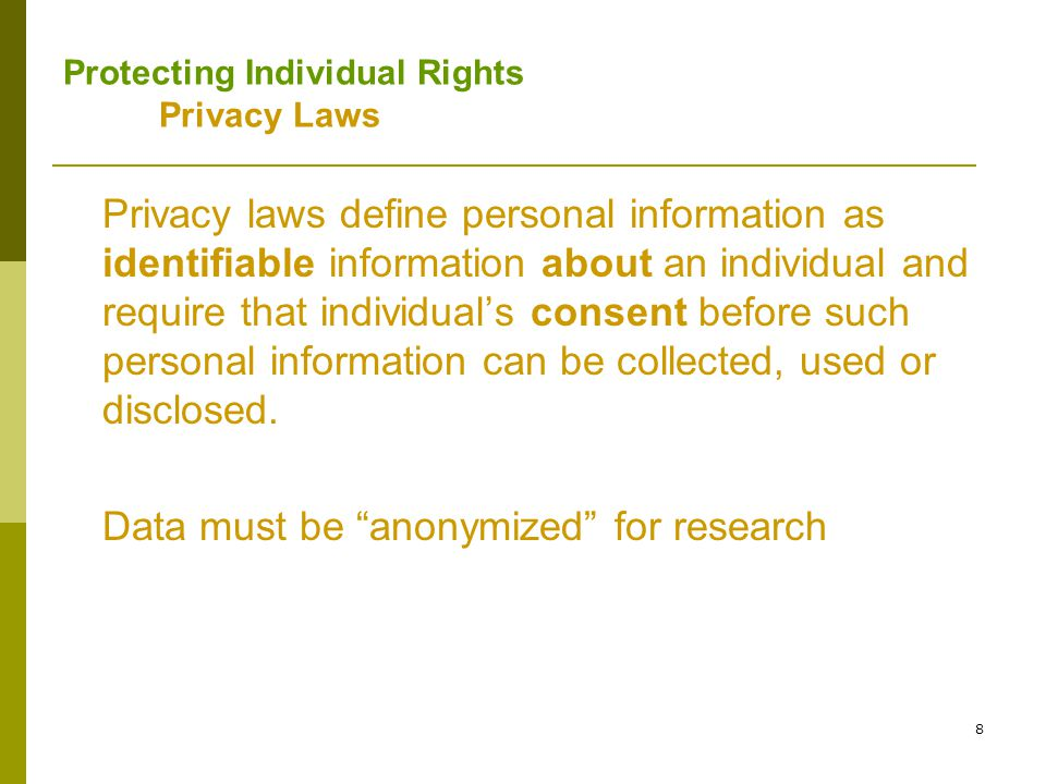 9 Protecting Individual Rights Privacy Laws -- Problems Informed Consent can be problematic: May affect completeness and validity; systematic bias Can hamper retrospective research Institutional Review Boards may not have the necessary expertise to assess ehealth issues Patients may feel pressured to consent With high-performance computing can match and combine data from multiple databases that offers the possibility of re-identification .