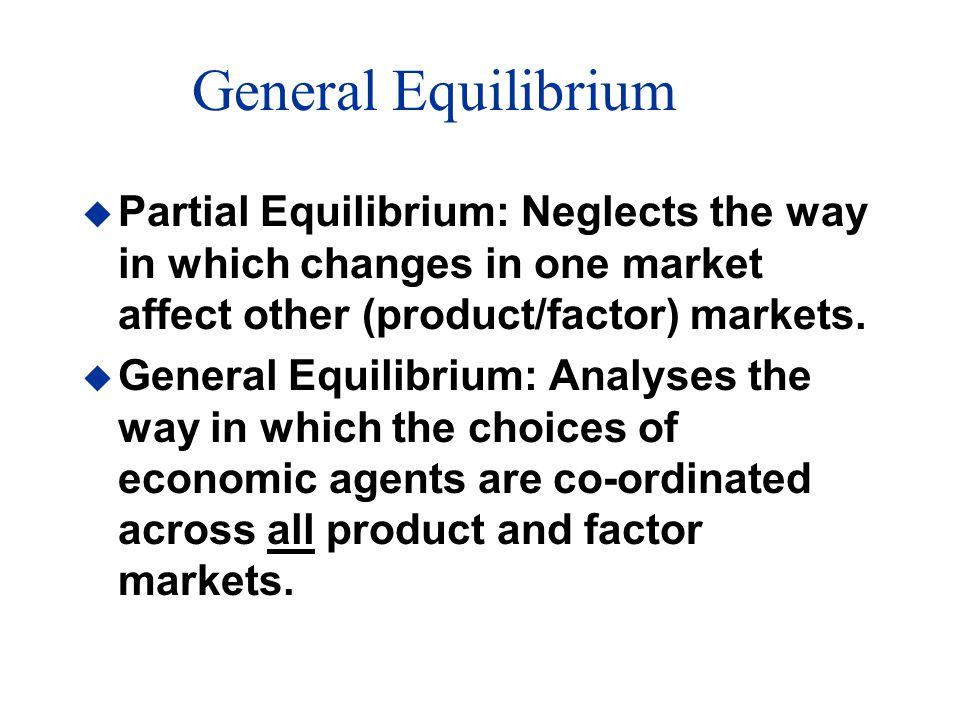 General Equilibrium u Partial Equilibrium: Neglects the way in which changes in one market affect other (product/factor) markets.