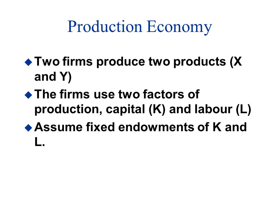 Production Economy u Two firms produce two products (X and Y) u The firms use two factors of production, capital (K) and labour (L) u Assume fixed endowments of K and L.