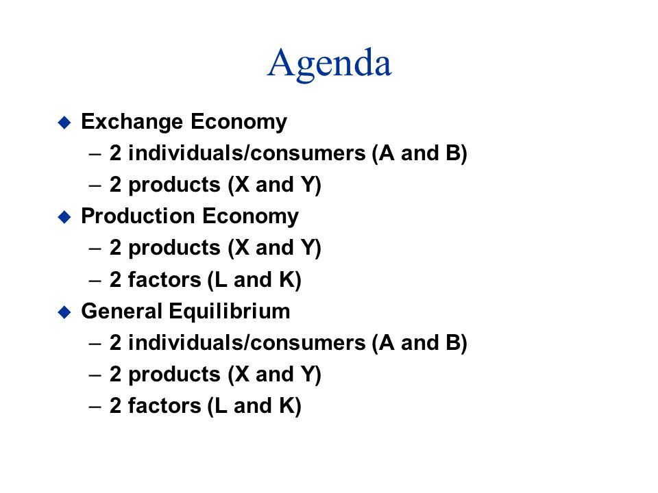 Agenda u Exchange Economy –2 individuals/consumers (A and B) –2 products (X and Y) u Production Economy –2 products (X and Y) –2 factors (L and K) u General Equilibrium –2 individuals/consumers (A and B) –2 products (X and Y) –2 factors (L and K)