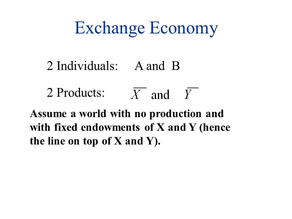 Exchange Economy 2 Individuals:A and B 2 Products: Assume a world with no production and with fixed endowments of X and Y (hence the line on top of X and Y).