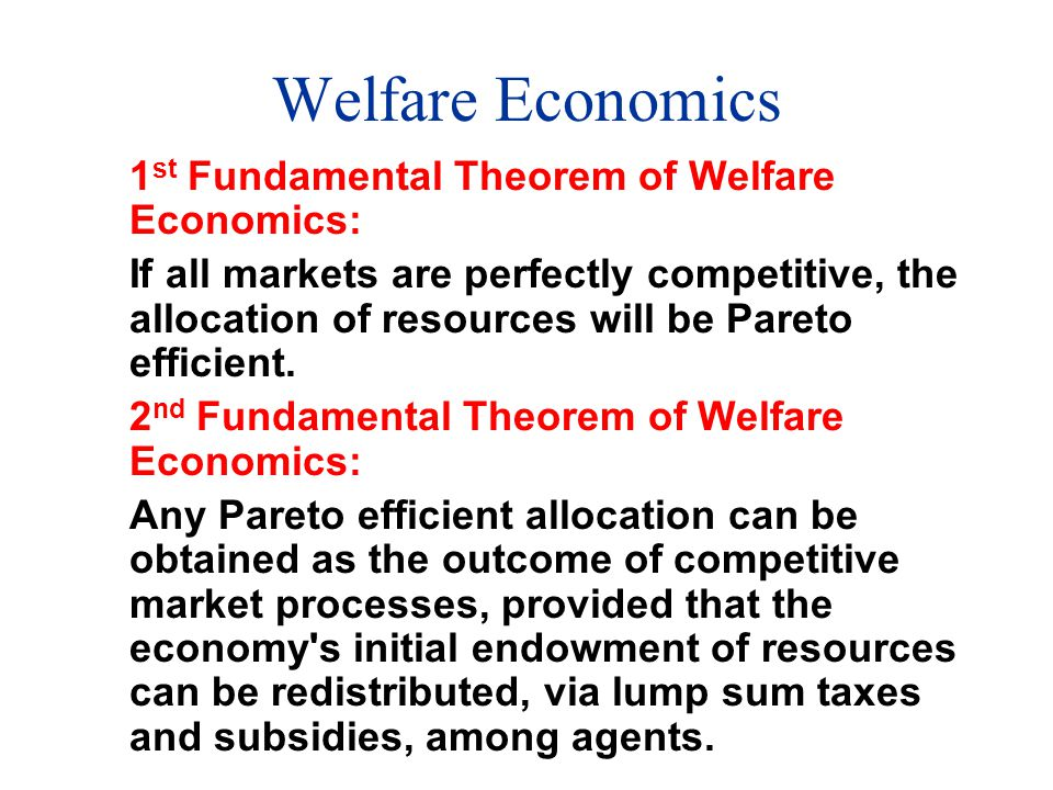 Welfare Economics 1 st Fundamental Theorem of Welfare Economics: If all markets are perfectly competitive, the allocation of resources will be Pareto efficient.