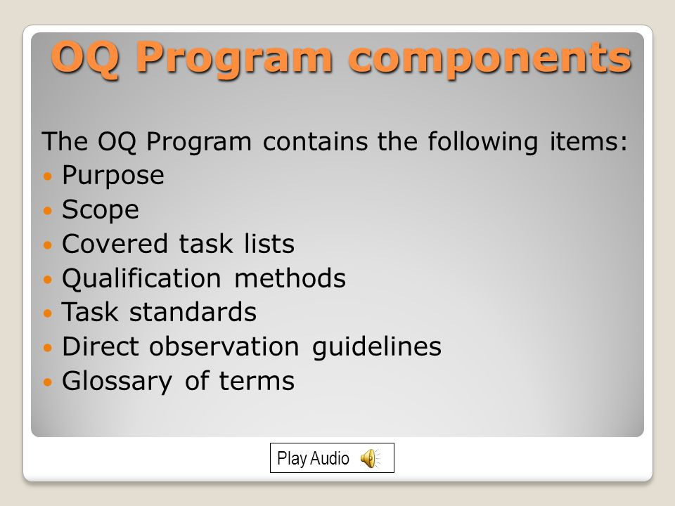 OQ Program components The OQ Program contains the following items: Purpose Scope Covered task lists Qualification methods Task standards Direct observation guidelines Glossary of terms Play Audio
