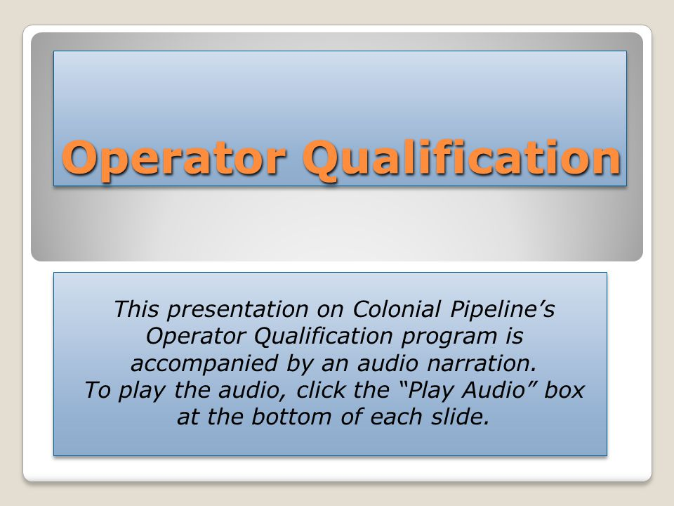 Operator Qualification This presentation on Colonial Pipeline's Operator Qualification program is accompanied by an audio narration.