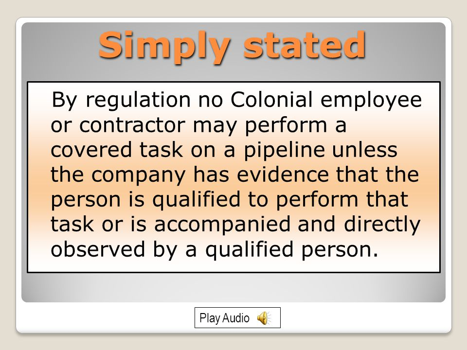 Simply stated By regulation no Colonial employee or contractor may perform a covered task on a pipeline unless the company has evidence that the person is qualified to perform that task or is accompanied and directly observed by a qualified person.