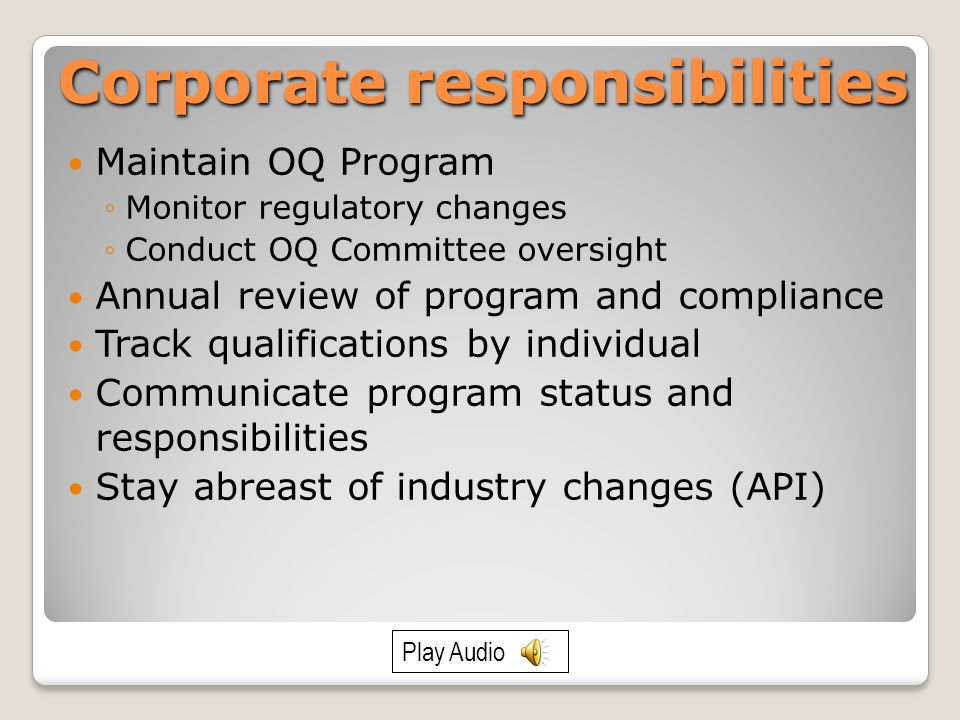 Corporate responsibilities Maintain OQ Program ◦Monitor regulatory changes ◦Conduct OQ Committee oversight Annual review of program and compliance Track qualifications by individual Communicate program status and responsibilities Stay abreast of industry changes (API) Play Audio