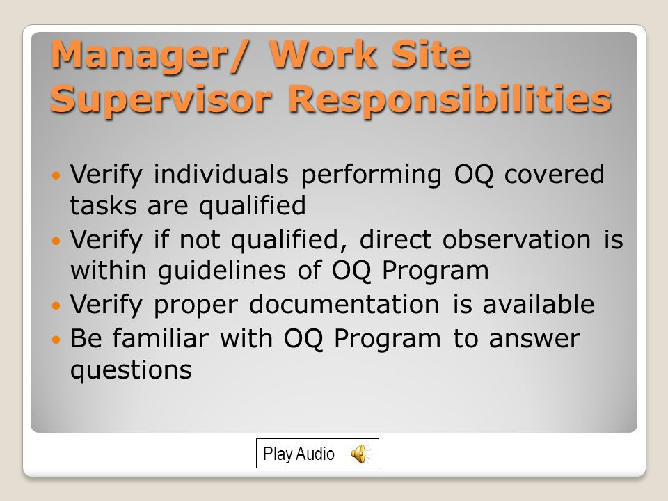 Manager/ Work Site Supervisor Responsibilities Verify individuals performing OQ covered tasks are qualified Verify if not qualified, direct observation is within guidelines of OQ Program Verify proper documentation is available Be familiar with OQ Program to answer questions Play Audio