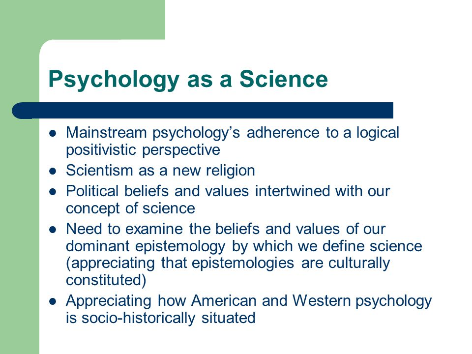 Psychology as a Science Mainstream psychology's adherence to a logical positivistic perspective Scientism as a new religion Political beliefs and values intertwined with our concept of science Need to examine the beliefs and values of our dominant epistemology by which we define science (appreciating that epistemologies are culturally constituted) Appreciating how American and Western psychology is socio-historically situated