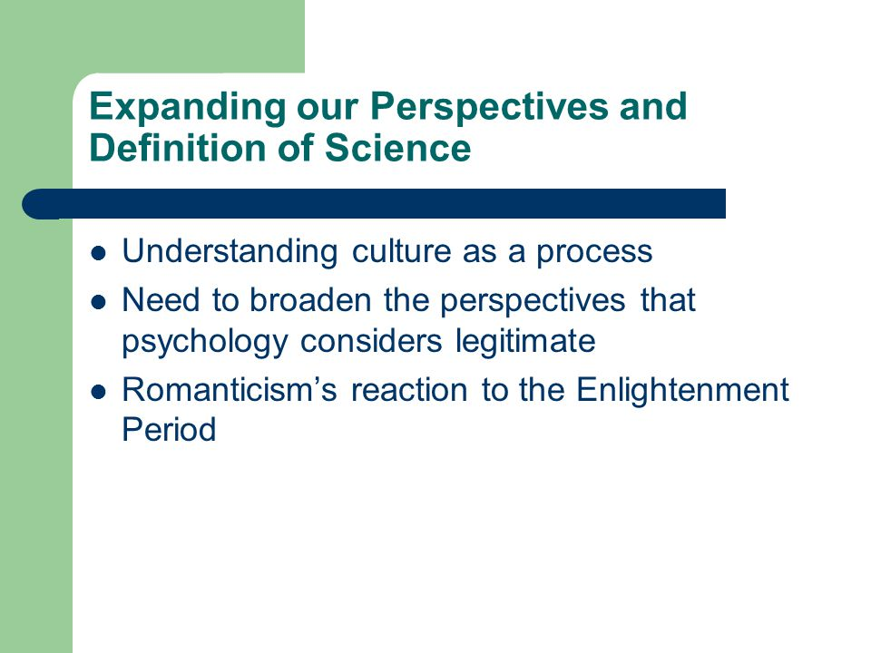 Expanding our Perspectives and Definition of Science Understanding culture as a process Need to broaden the perspectives that psychology considers legitimate Romanticism's reaction to the Enlightenment Period