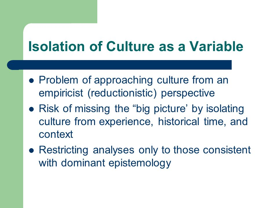 Isolation of Culture as a Variable Problem of approaching culture from an empiricist (reductionistic) perspective Risk of missing the big picture' by isolating culture from experience, historical time, and context Restricting analyses only to those consistent with dominant epistemology