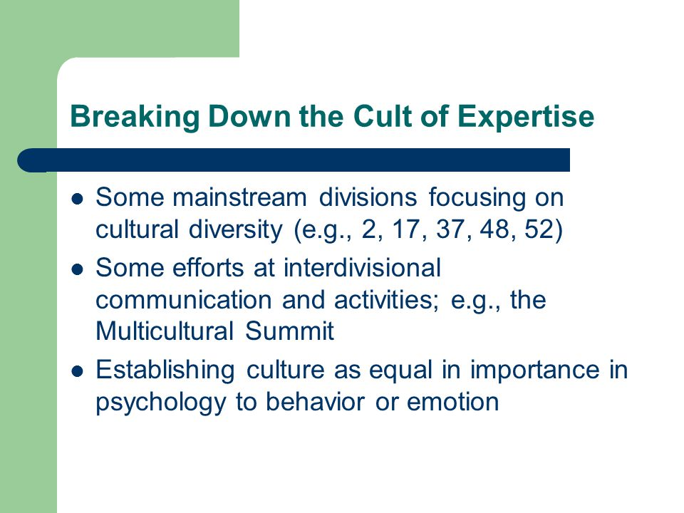 Breaking Down the Cult of Expertise Some mainstream divisions focusing on cultural diversity (e.g., 2, 17, 37, 48, 52) Some efforts at interdivisional communication and activities; e.g., the Multicultural Summit Establishing culture as equal in importance in psychology to behavior or emotion
