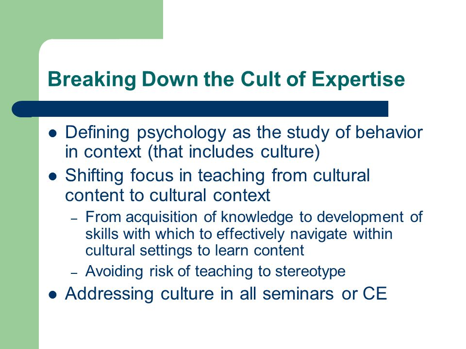 Breaking Down the Cult of Expertise Defining psychology as the study of behavior in context (that includes culture) Shifting focus in teaching from cultural content to cultural context – From acquisition of knowledge to development of skills with which to effectively navigate within cultural settings to learn content – Avoiding risk of teaching to stereotype Addressing culture in all seminars or CE