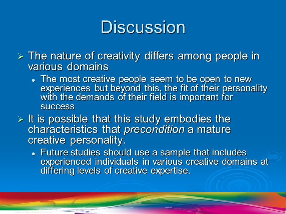 Discussion  The nature of creativity differs among people in various domains The most creative people seem to be open to new experiences but beyond this, the fit of their personality with the demands of their field is important for success The most creative people seem to be open to new experiences but beyond this, the fit of their personality with the demands of their field is important for success  It is possible that this study embodies the characteristics that precondition a mature creative personality.