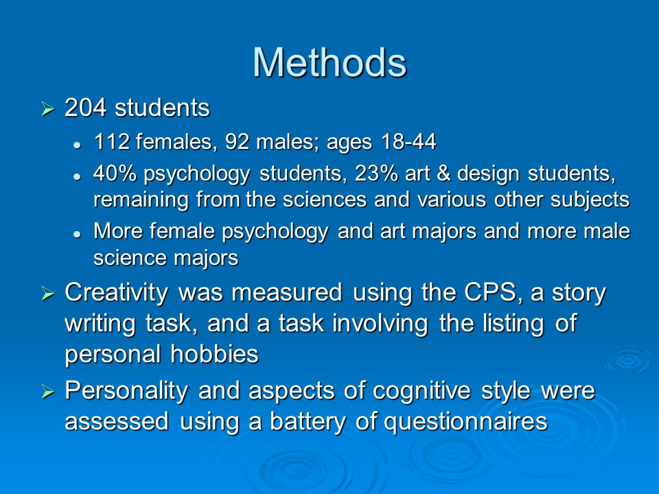Methods  204 students 112 females, 92 males; ages 18-44 112 females, 92 males; ages 18-44 40% psychology students, 23% art & design students, remaining from the sciences and various other subjects 40% psychology students, 23% art & design students, remaining from the sciences and various other subjects More female psychology and art majors and more male science majors More female psychology and art majors and more male science majors  Creativity was measured using the CPS, a story writing task, and a task involving the listing of personal hobbies  Personality and aspects of cognitive style were assessed using a battery of questionnaires