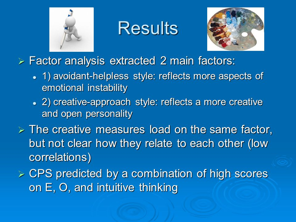 Results  Factor analysis extracted 2 main factors: 1) avoidant-helpless style: reflects more aspects of emotional instability 1) avoidant-helpless style: reflects more aspects of emotional instability 2) creative-approach style: reflects a more creative and open personality 2) creative-approach style: reflects a more creative and open personality  The creative measures load on the same factor, but not clear how they relate to each other (low correlations)  CPS predicted by a combination of high scores on E, O, and intuitive thinking