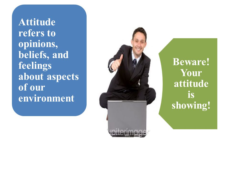 Beware! Your attitude is showing! Attitude refers to opinions, beliefs, and feelings about aspects of our environment