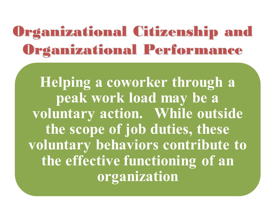 Organizational Citizenship and Organizational Performance Helping a coworker through a peak work load may be a voluntary action. While outside the sco