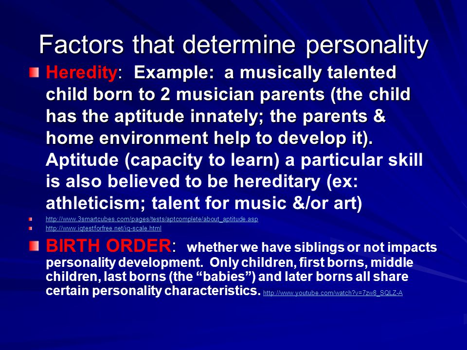 Factors that determine personality : Example: a musically talented child born to 2 musician parents (the child has the aptitude innately; the parents