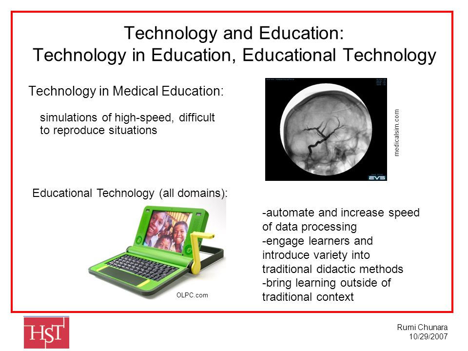 Rumi Chunara 10/29/2007 Technology and Education: Technology in Education, Educational Technology Technology in Medical Education: Educational Technology (all domains): -automate and increase speed of data processing -engage learners and introduce variety into traditional didactic methods -bring learning outside of traditional context OLPC.com simulations of high-speed, difficult to reproduce situations medicalsim.com