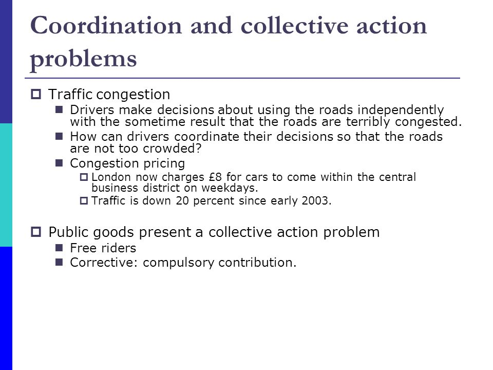 Coordination and collective action problems  Traffic congestion Drivers make decisions about using the roads independently with the sometime result that the roads are terribly congested.