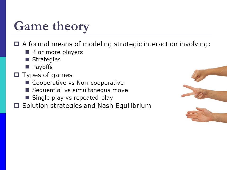 Game theory  A formal means of modeling strategic interaction involving: 2 or more players Strategies Payoffs  Types of games Cooperative vs Non-cooperative Sequential vs simultaneous move Single play vs repeated play  Solution strategies and Nash Equilibrium
