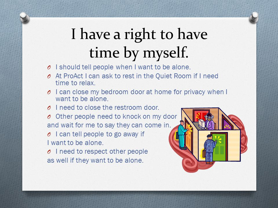 I have a right to have time by myself. O I should tell people when I want to be alone.