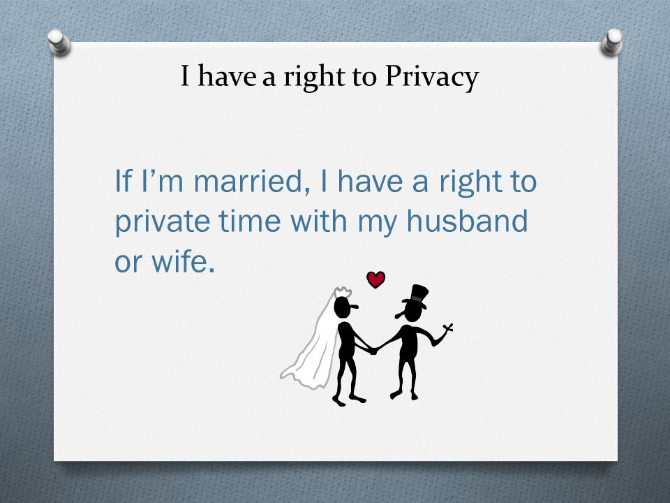 I have a right to Privacy If I'm married, I have a right to private time with my husband or wife.
