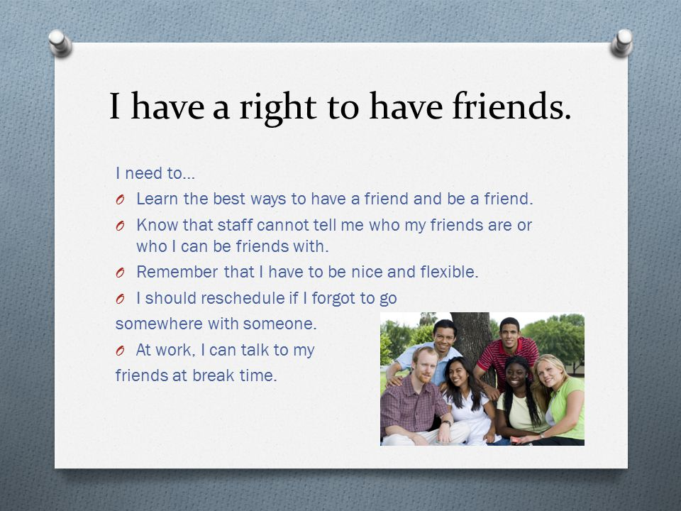 I have a right to have friends. I need to… O Learn the best ways to have a friend and be a friend.