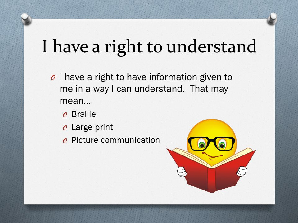 I have a right to understand O I have a right to have information given to me in a way I can understand.