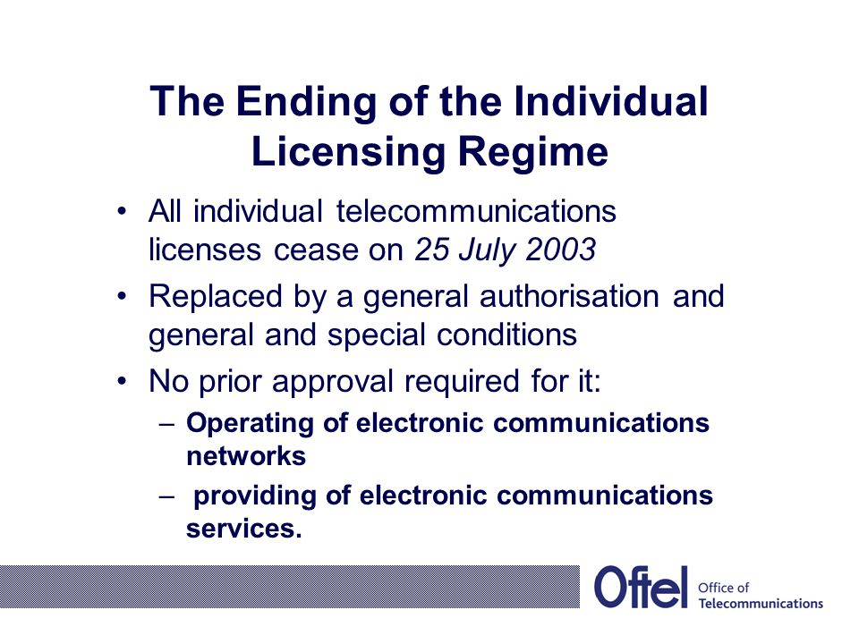 The Ending of the Individual Licensing Regime All individual telecommunications licenses cease on 25 July 2003 Replaced by a general authorisation and general and special conditions No prior approval required for it: –Operating of electronic communications networks – providing of electronic communications services.