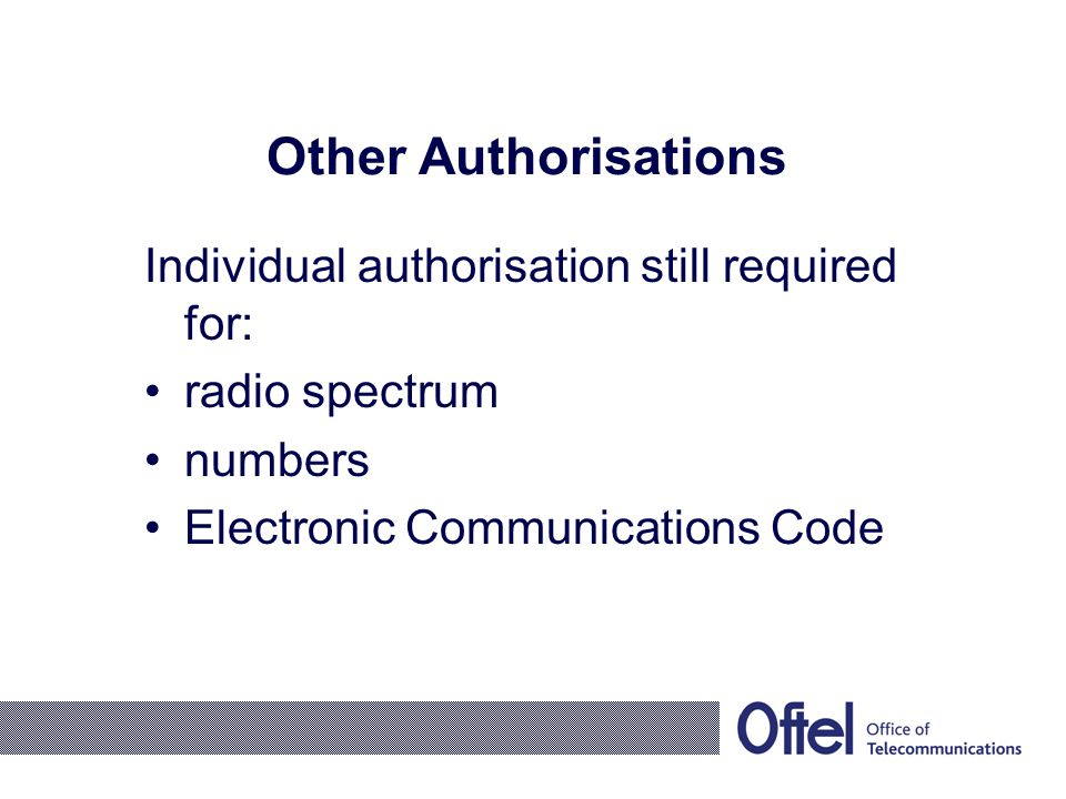Other Authorisations Individual authorisation still required for: radio spectrum numbers Electronic Communications Code