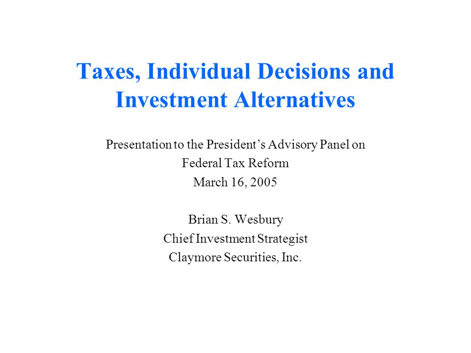 Taxes, Individual Decisions and Investment Alternatives Presentation to the President's Advisory Panel on Federal Tax Reform March 16, 2005 Brian S. W