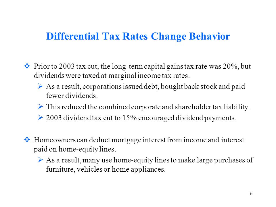 6 Differential Tax Rates Change Behavior  Prior to 2003 tax cut, the long-term capital gains tax rate was 20%, but dividends were taxed at marginal income tax rates.