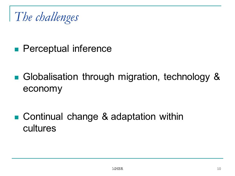 MHBR 10 The challenges Perceptual inference Globalisation through migration, technology & economy Continual change & adaptation within cultures