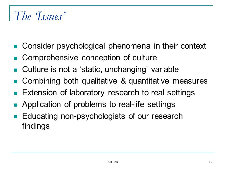 MHBR 12 The 'Issues' Consider psychological phenomena in their context Comprehensive conception of culture Culture is not a 'static, unchanging' varia