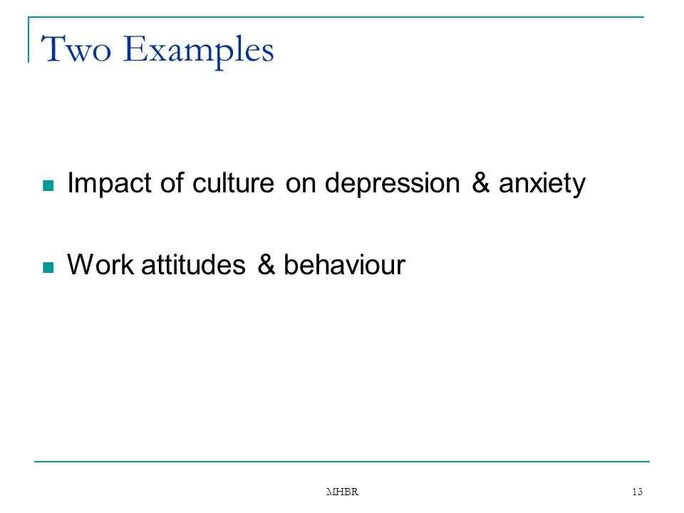 MHBR 13 Two Examples Impact of culture on depression & anxiety Work attitudes & behaviour