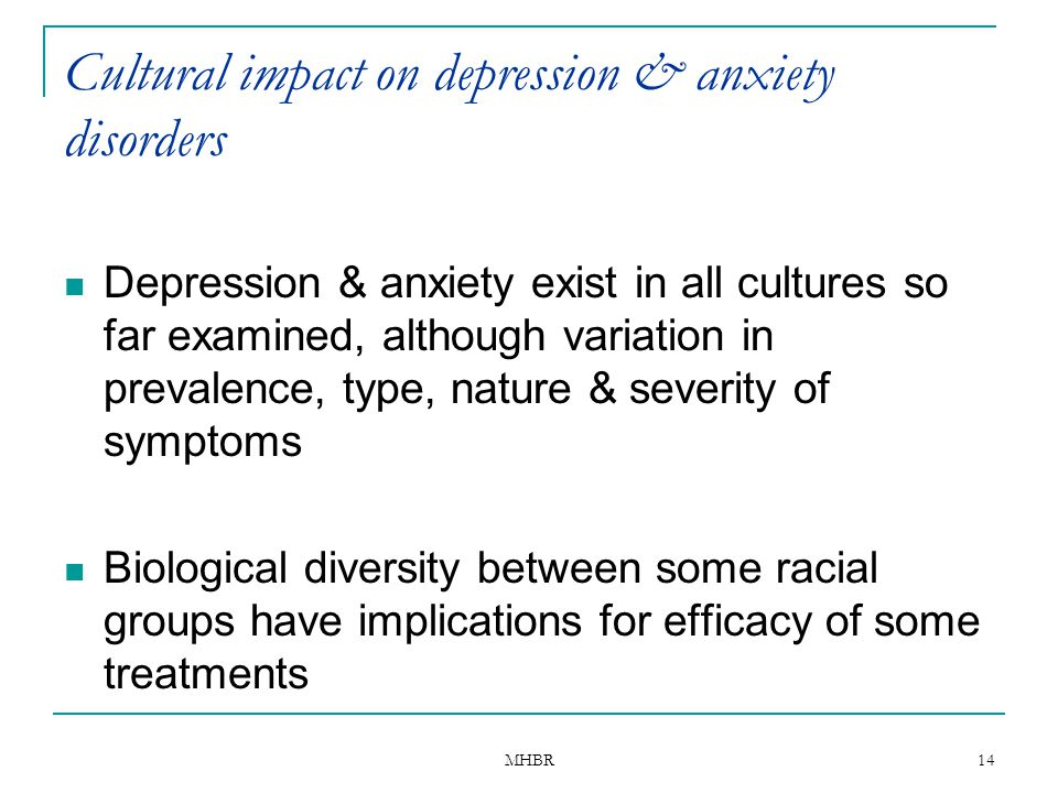 MHBR 14 Cultural impact on depression & anxiety disorders Depression & anxiety exist in all cultures so far examined, although variation in prevalence
