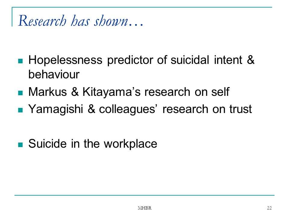 MHBR 22 Research has shown… Hopelessness predictor of suicidal intent & behaviour Markus & Kitayama's research on self Yamagishi & colleagues' researc