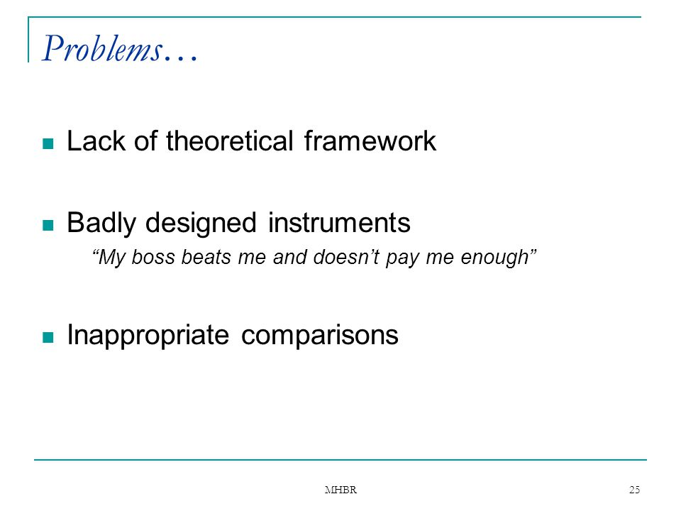 """MHBR 25 Problems… Lack of theoretical framework Badly designed instruments """"My boss beats me and doesn't pay me enough"""" Inappropriate comparisons"""
