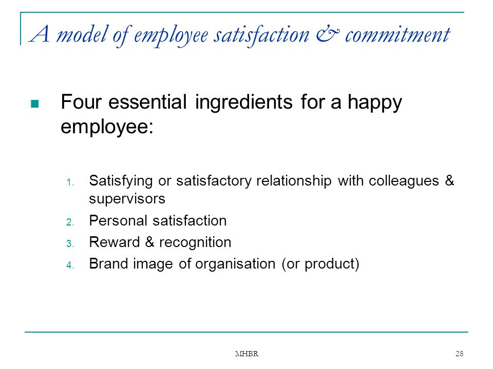 MHBR 28 A model of employee satisfaction & commitment Four essential ingredients for a happy employee: 1. Satisfying or satisfactory relationship with