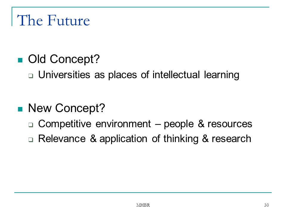 MHBR 30 The Future Old Concept?  Universities as places of intellectual learning New Concept?  Competitive environment – people & resources  Releva