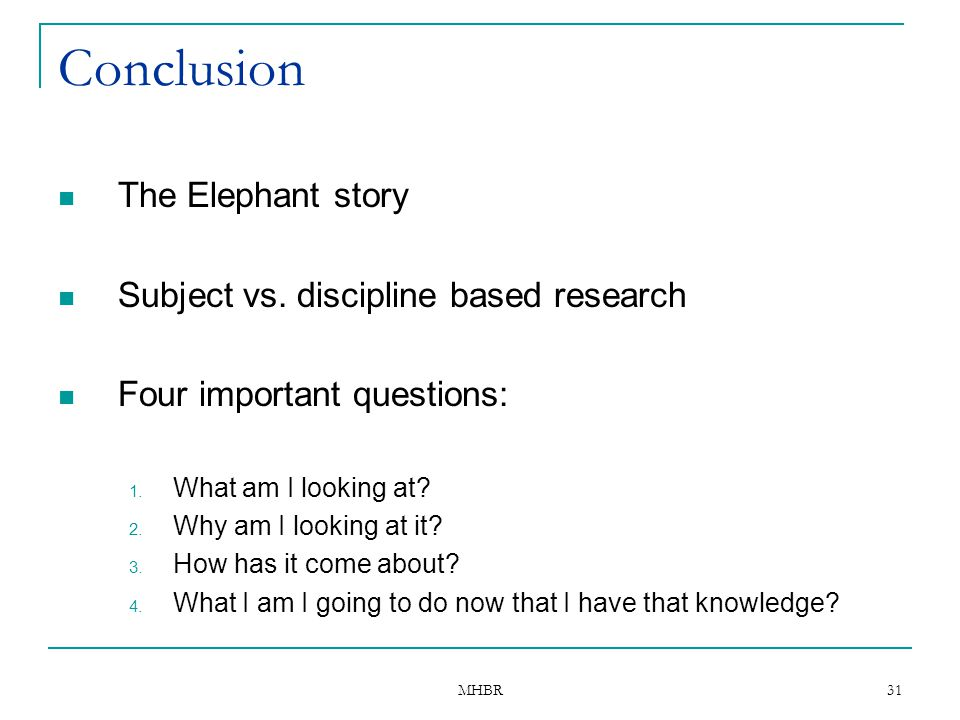 MHBR 31 Conclusion The Elephant story Subject vs. discipline based research Four important questions: 1. What am I looking at? 2. Why am I looking at