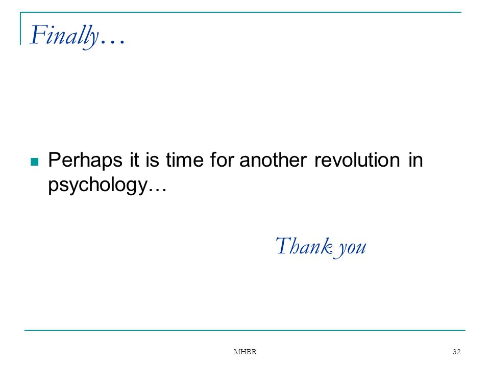 MHBR 32 Finally… Perhaps it is time for another revolution in psychology… Thank you