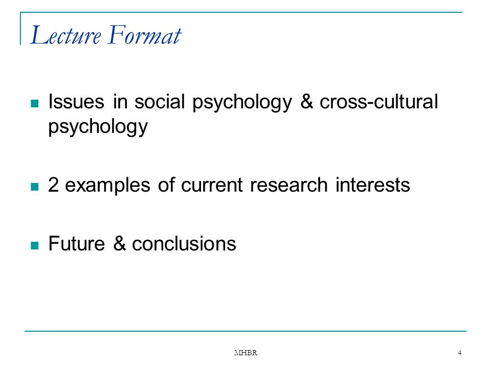 MHBR 4 Lecture Format Issues in social psychology & cross-cultural psychology 2 examples of current research interests Future & conclusions