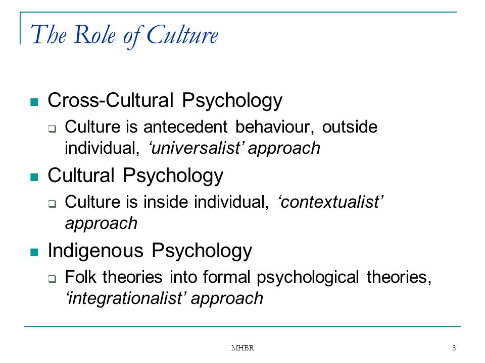 MHBR 8 The Role of Culture Cross-Cultural Psychology  Culture is antecedent behaviour, outside individual, 'universalist' approach Cultural Psycholog