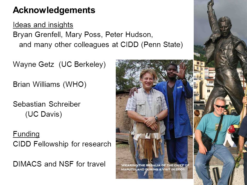 Acknowledgements Ideas and insights Bryan Grenfell, Mary Poss, Peter Hudson, and many other colleagues at CIDD (Penn State) Wayne Getz (UC Berkeley) B